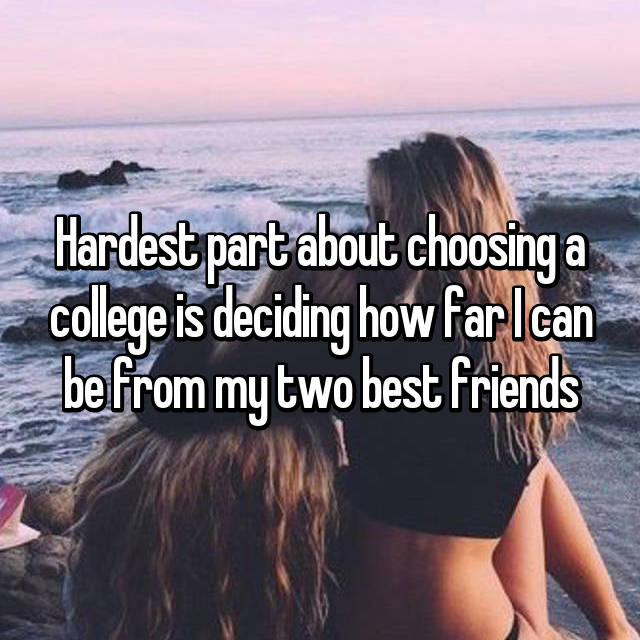 Hardest part about choosing a college is deciding how far I can be from my two best friends