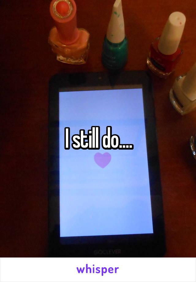 I still do....