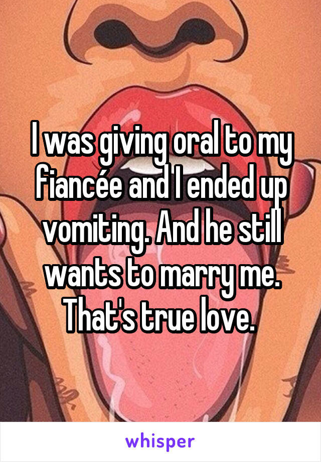 I was giving oral to my fiancée and I ended up vomiting. And he still wants to marry me. That's true love.