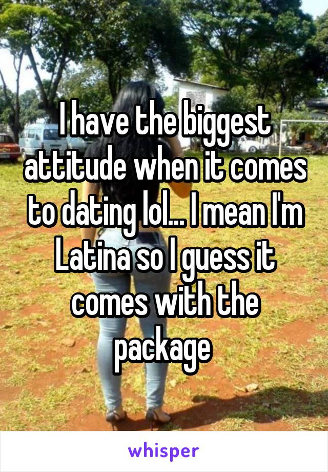 I have the biggest attitude when it comes to dating lol... I mean I'm Latina so I guess it comes with the package