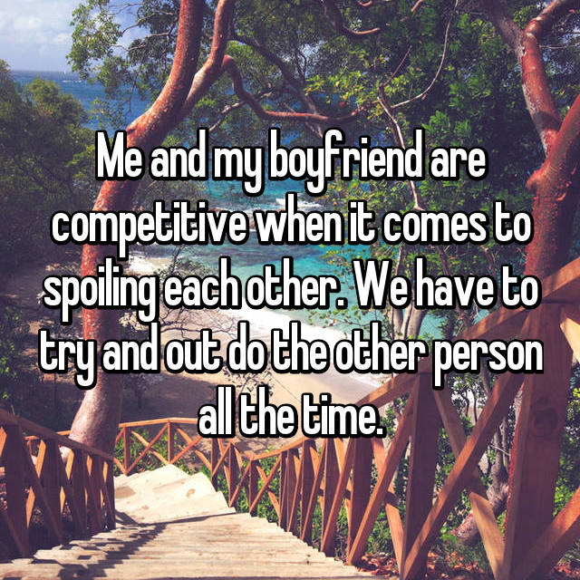 Me and my boyfriend are competitive when it comes to spoiling each other. We have to try and out do the other person all the time.