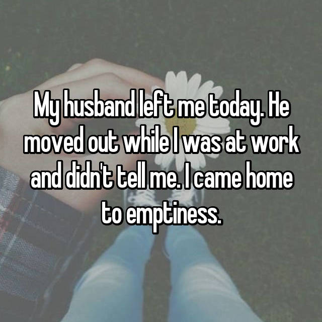My husband left me today. He moved out while I was at work and didn't tell me. I came home to emptiness.