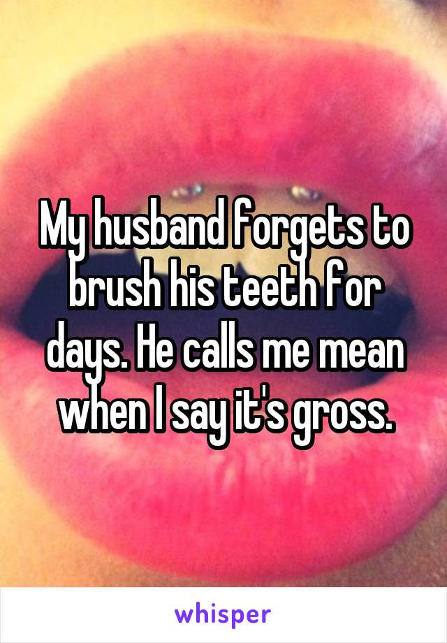 My husband forgets to brush his teeth for days. He calls me mean when I say it's gross.