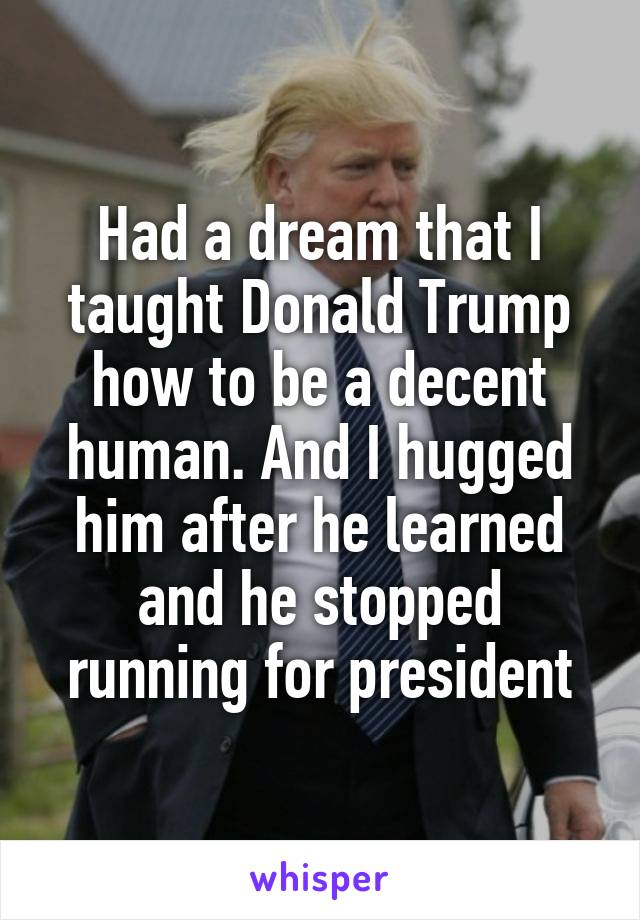 Had a dream that I taught Donald Trump how to be a decent human. And I hugged him after he learned and he stopped running for president