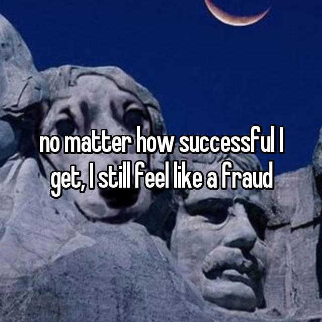 no matter how successful I get, I still feel like a fraud