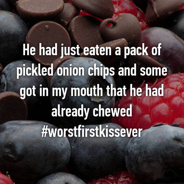 He had just eaten a pack of pickled onion chips and some got in my mouth that he had already chewed #worstfirstkissever