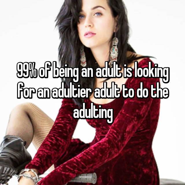 99% of being an adult is looking for an adultier adult to do the adulting