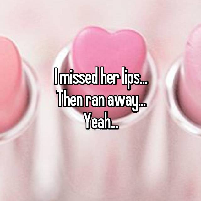 I missed her lips...  Then ran away...  Yeah...