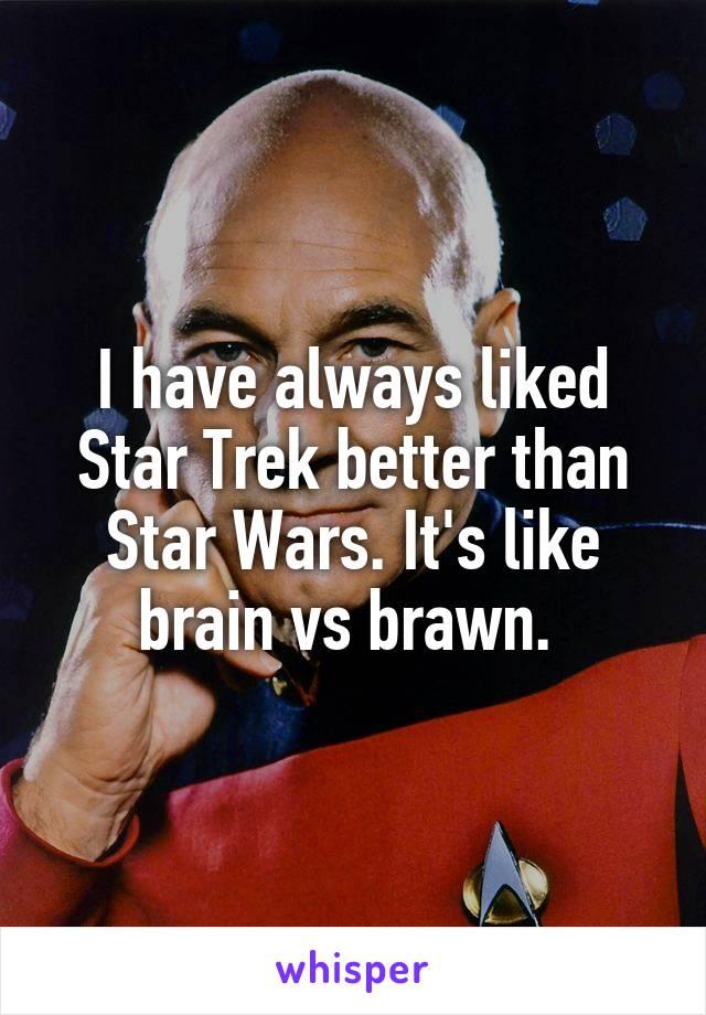 I have always liked Star Trek better than Star Wars. It's like brain vs brawn.