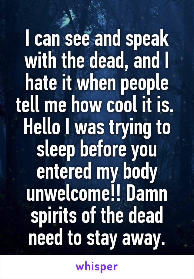 I can see and speak with the dead, and I hate it when people tell me how cool it is.  Hello I was trying to sleep before you entered my body unwelcome!! Damn spirits of the dead need to stay away.