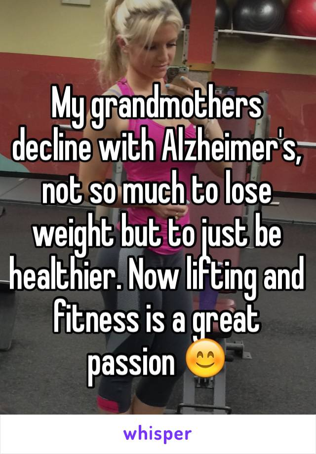My grandmothers decline with Alzheimer's, not so much to lose weight but to just be healthier. Now lifting and fitness is a great passion 😊