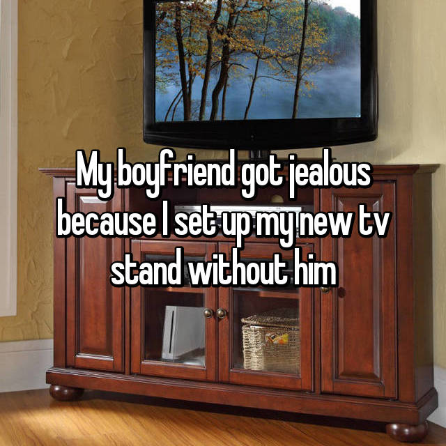 My boyfriend got jealous because I set up my new tv stand without him