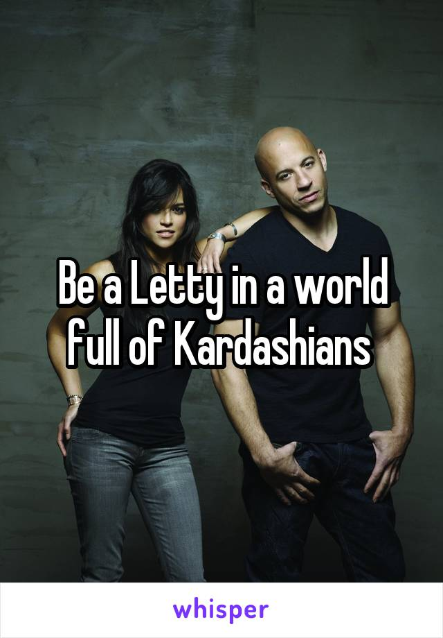 Be A Letty In World Full Of Kardashians