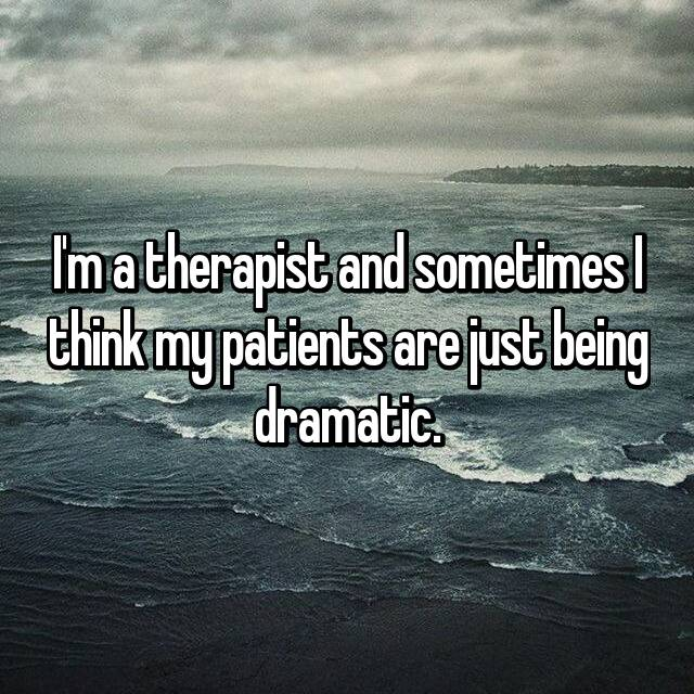 I'm a therapist and sometimes I think my patients are just being dramatic.