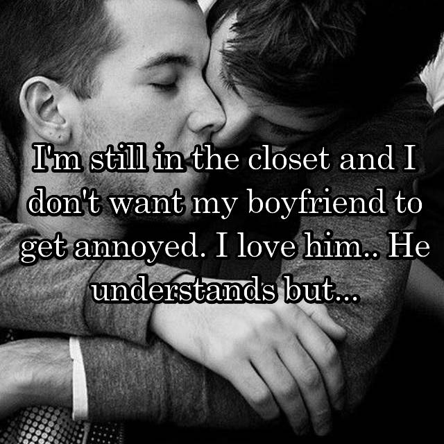 I'm still in the closet and I don't want my boyfriend to get annoyed. I love him.. He understands but...