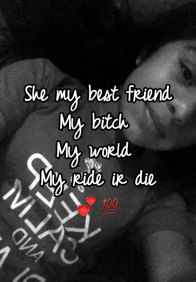 She My Best Friend My Bitch My World My Ride Ir Die