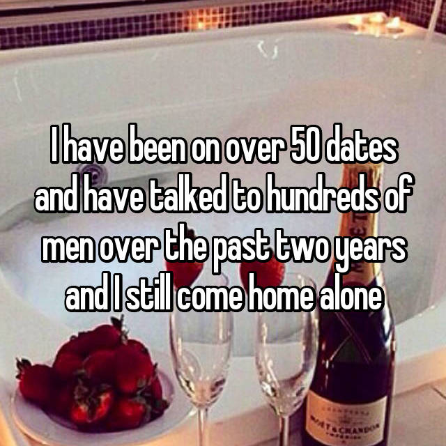 I have been on over 50 dates and have talked to hundreds of men over the past two years and I still come home alone