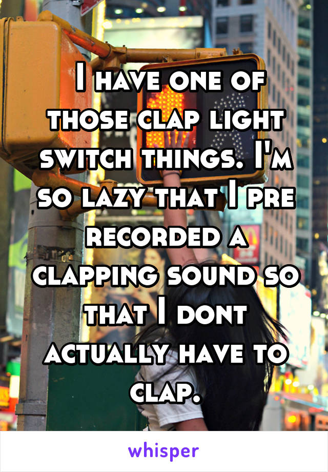 I have one of those clap light switch things. I'm so lazy that I pre recorded a clapping sound so that I dont actually have to clap.