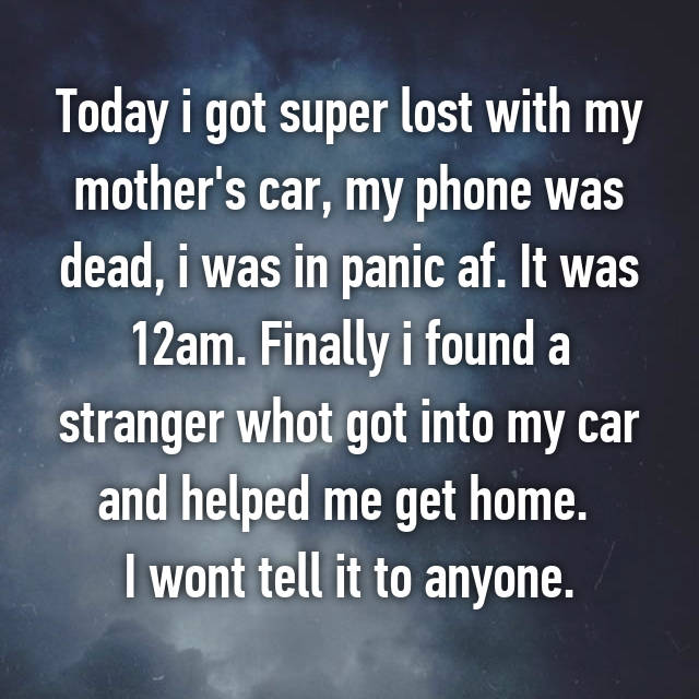 Today i got super lost with my mother's car, my phone was dead, i was in panic af. It was 12am. Finally i found a stranger whot got into my car and helped me get home.  I wont tell it to anyone.