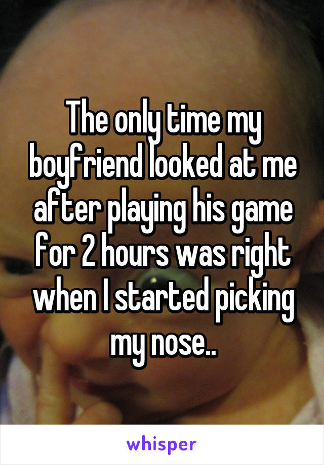 The only time my boyfriend looked at me after playing his game for 2 hours was right when I started picking my nose..