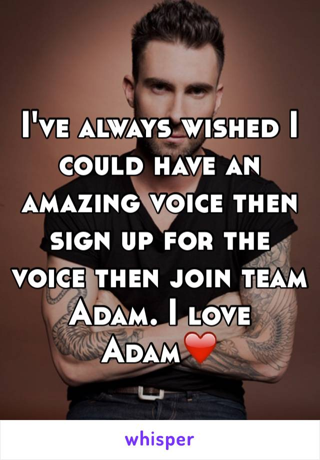 I've always wished I could have an amazing voice then sign up for the voice then join team Adam. I love Adam❤️