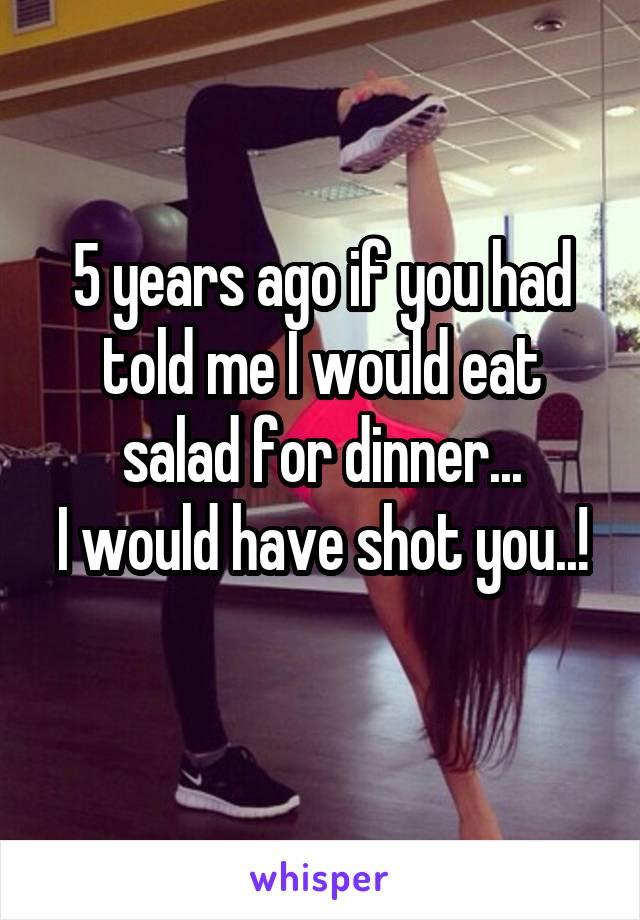 5 years ago if you had told me I would eat salad for dinner... I would have shot you..!