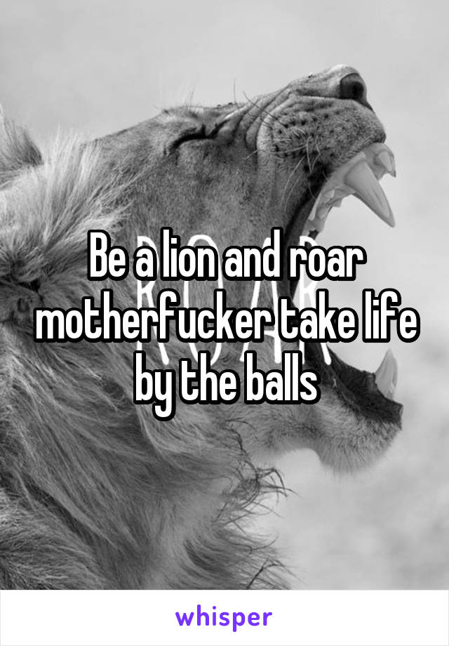 Be a lion and roar motherfucker take life by the balls