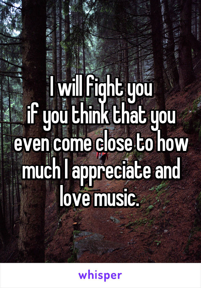 I will fight you if you think that you even come close to how much I appreciate and love music.