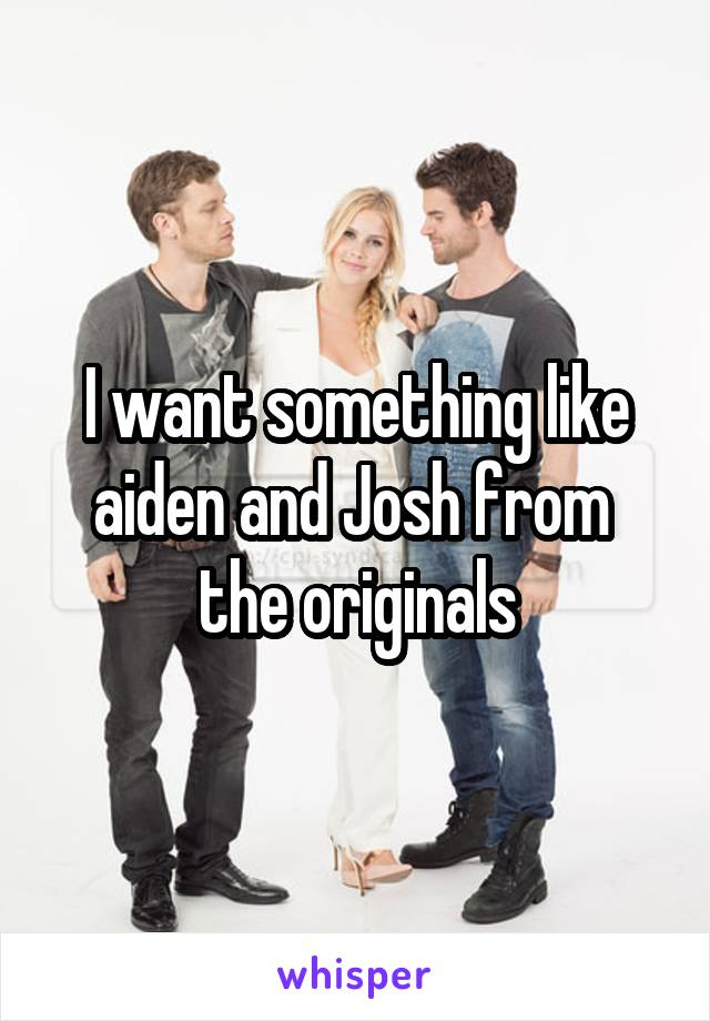 I want something like aiden and Josh from  the originals