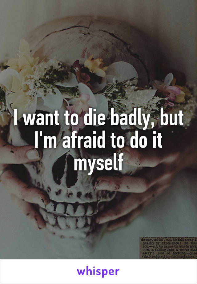 I want to die badly, but I'm afraid to do it myself