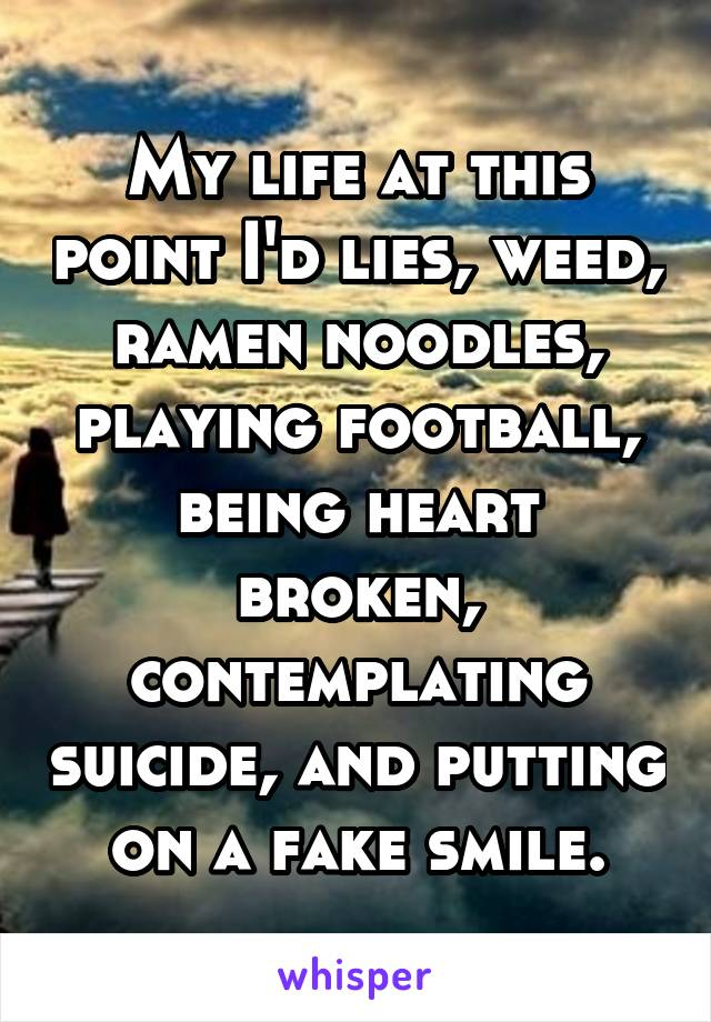 My life at this point I'd lies, weed, ramen noodles, playing football, being heart broken, contemplating suicide, and putting on a fake smile.
