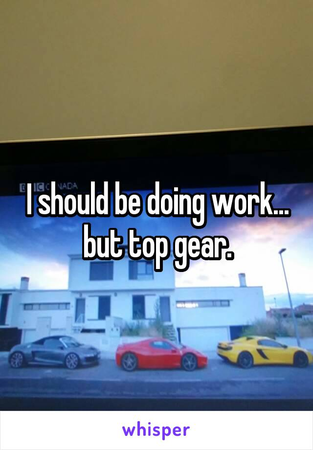 I should be doing work... but top gear.