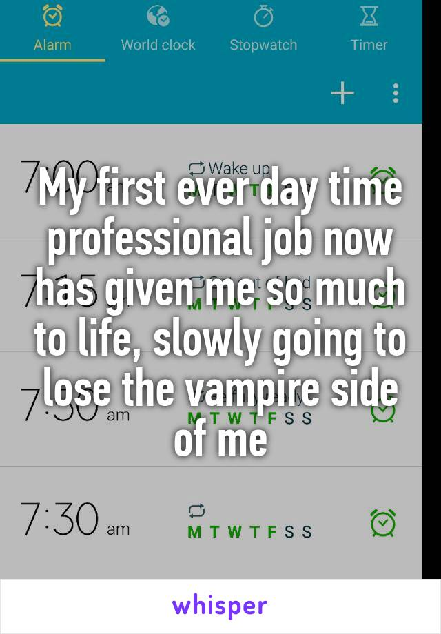 My first ever day time professional job now has given me so much to life, slowly going to lose the vampire side of me