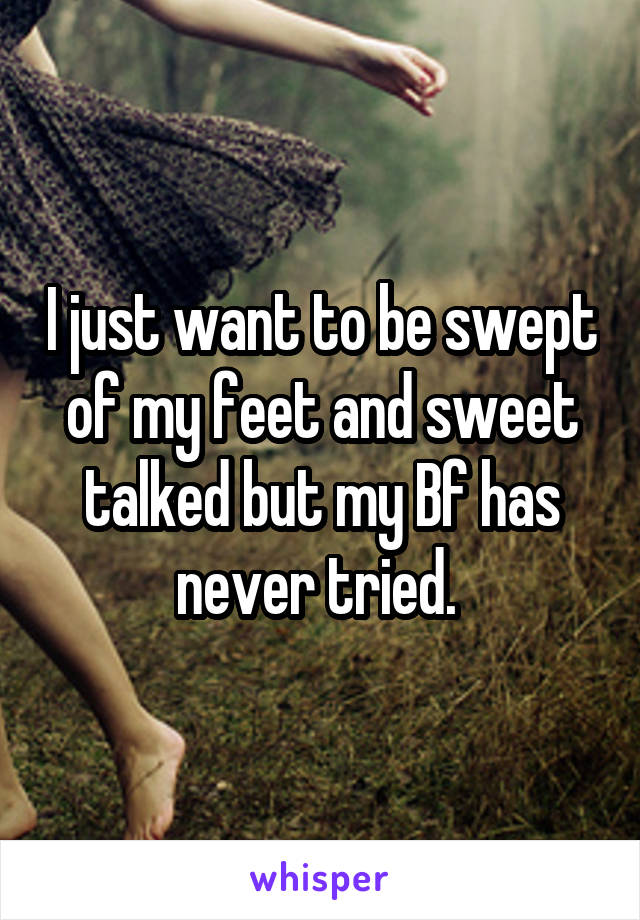 I just want to be swept of my feet and sweet talked but my Bf has never tried.
