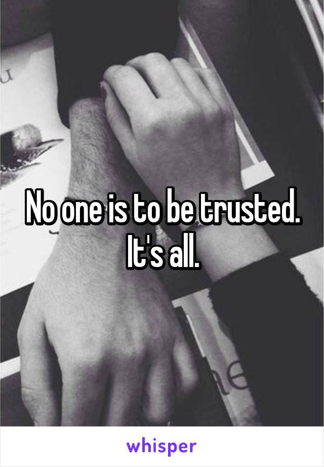 No one is to be trusted. It's all.