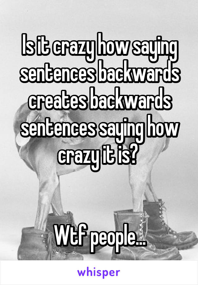 Is it crazy how saying sentences backwards creates backwards sentences saying how crazy it is?    Wtf people...