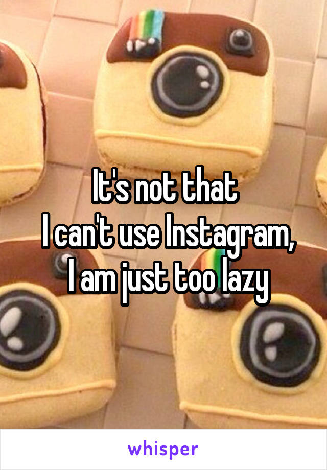 It's not that  I can't use Instagram,  I am just too lazy