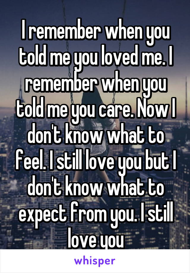 I remember when you told me you loved me. I remember when you told me you care. Now I don't know what to feel. I still love you but I don't know what to expect from you. I still love you
