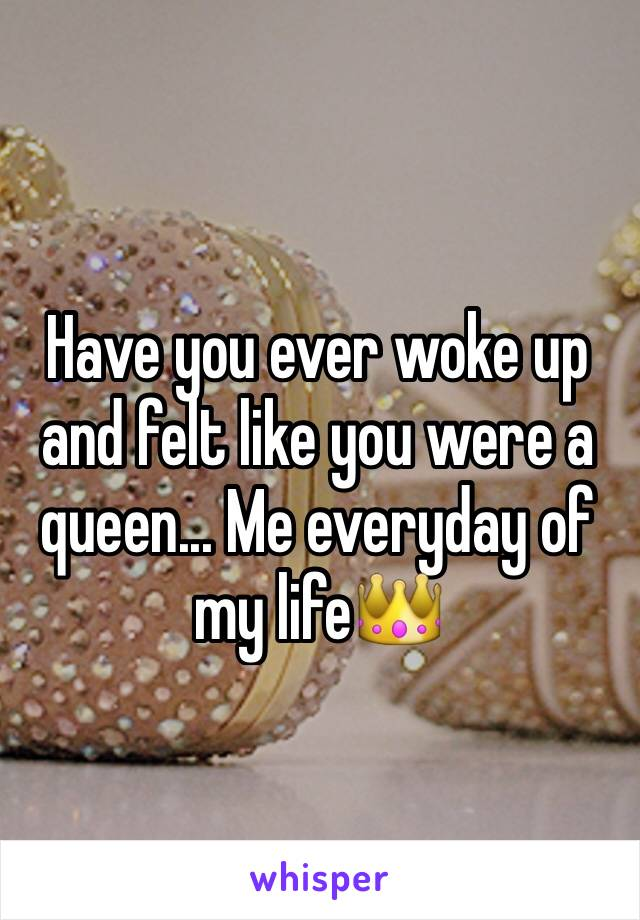 Have you ever woke up and felt like you were a queen... Me everyday of my life👑