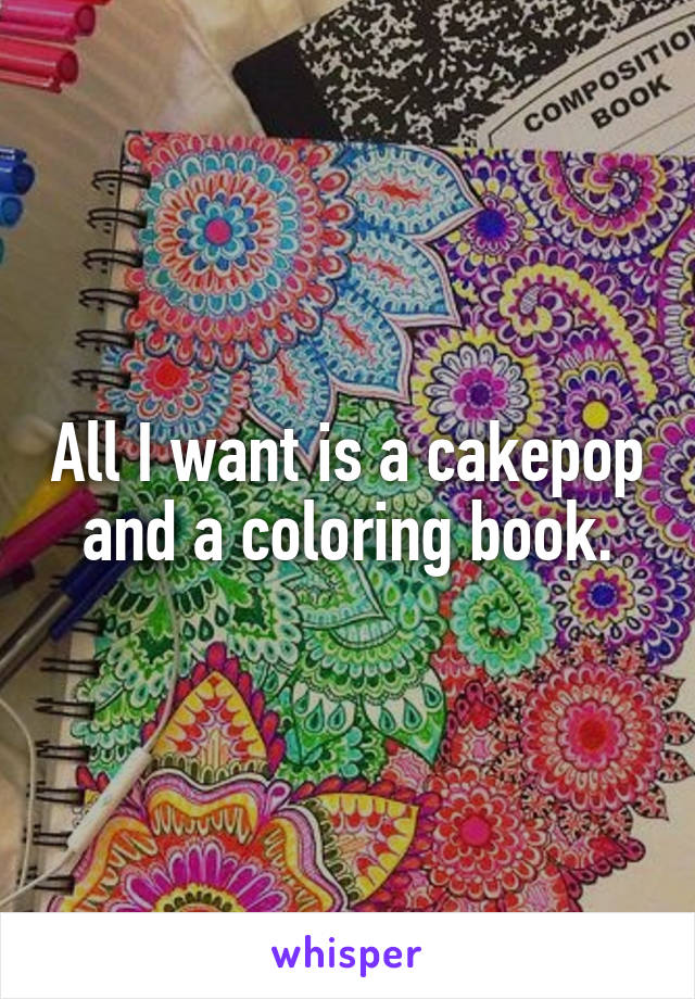 All I want is a cakepop and a coloring book.
