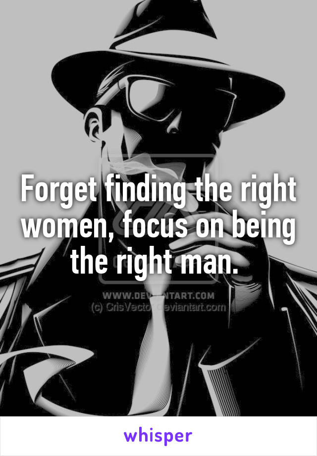 Forget finding the right women, focus on being the right man.