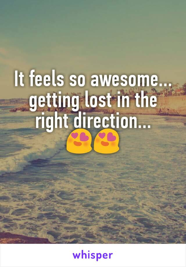 It feels so awesome... getting lost in the right direction... 😍😍