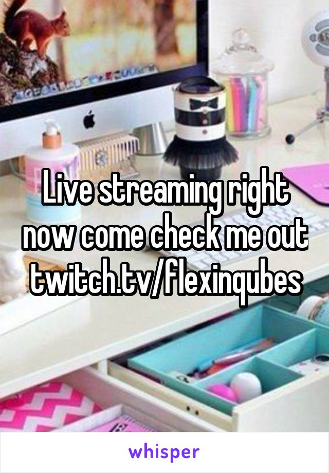 Live streaming right now come check me out twitch.tv/flexinqubes