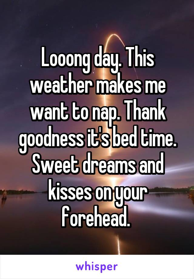 Looong day. This weather makes me want to nap. Thank goodness it's bed time. Sweet dreams and kisses on your forehead.