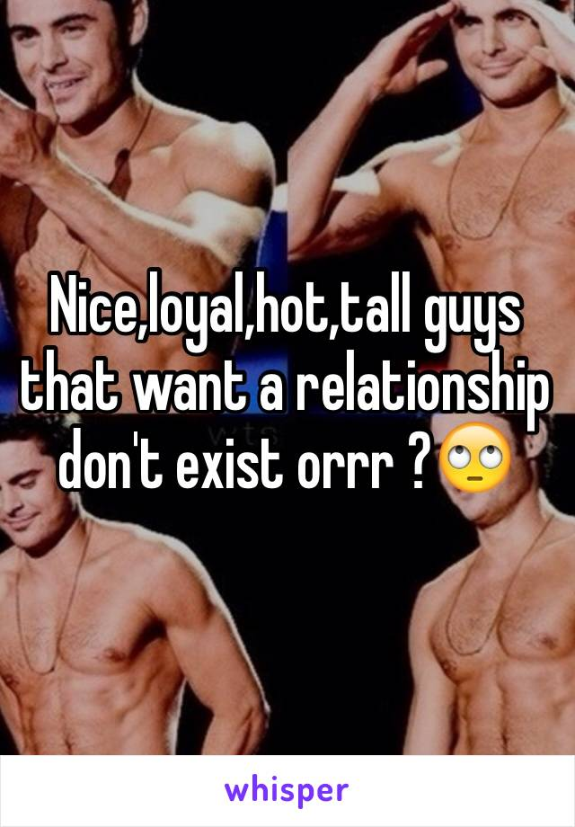 Nice,loyal,hot,tall guys that want a relationship don't exist orrr ?🙄