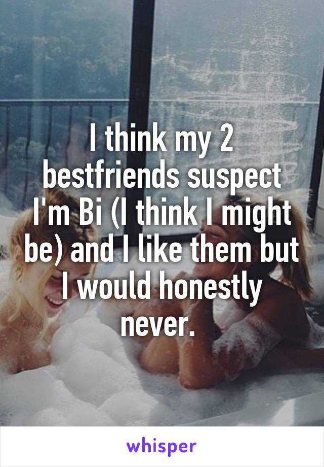 I think my 2 bestfriends suspect I'm Bi (I think I might be) and I like them but I would honestly never.