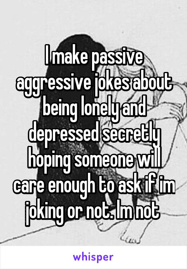 I make passive aggressive jokes about being lonely and depressed secretly hoping someone will care enough to ask if im joking or not. Im not