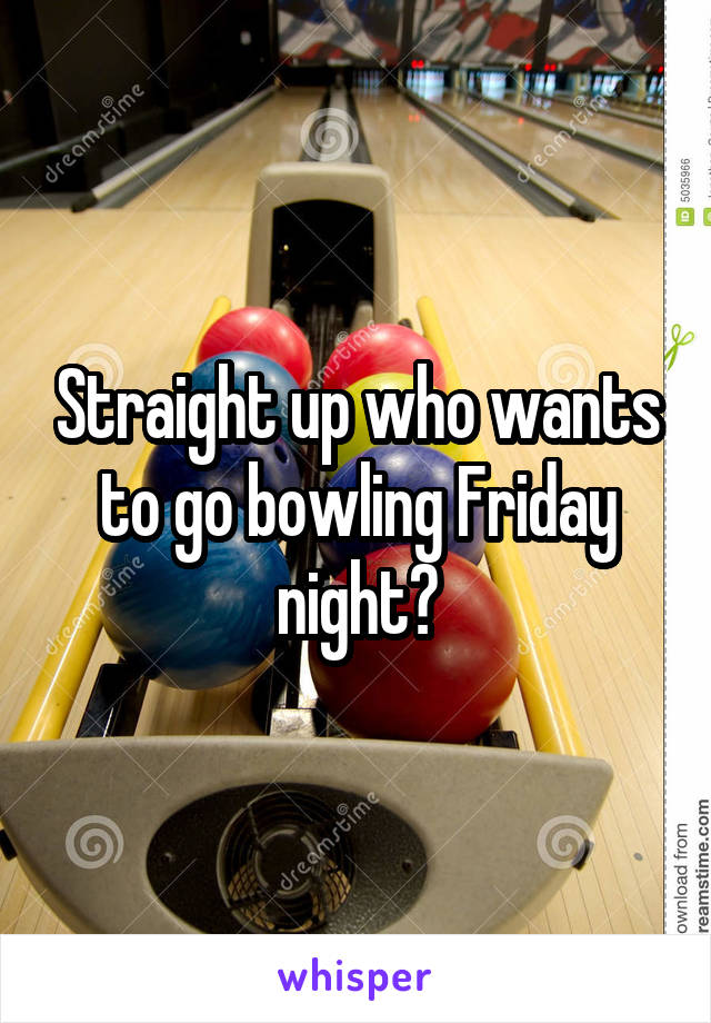 Straight up who wants to go bowling Friday night?
