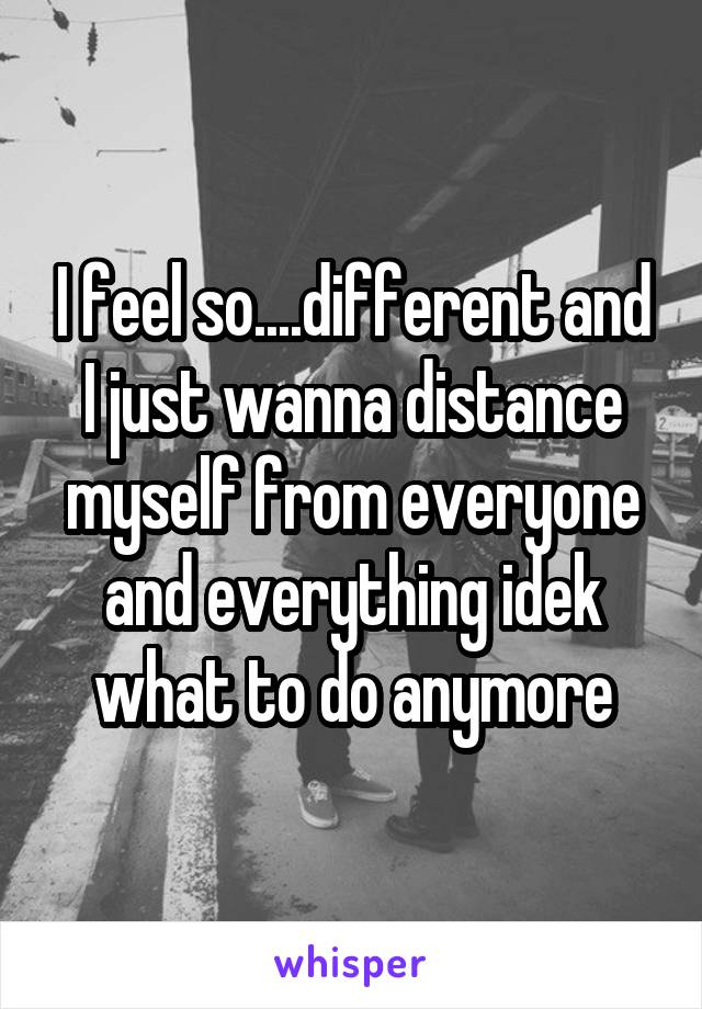 I feel so....different and I just wanna distance myself from everyone and everything idek what to do anymore