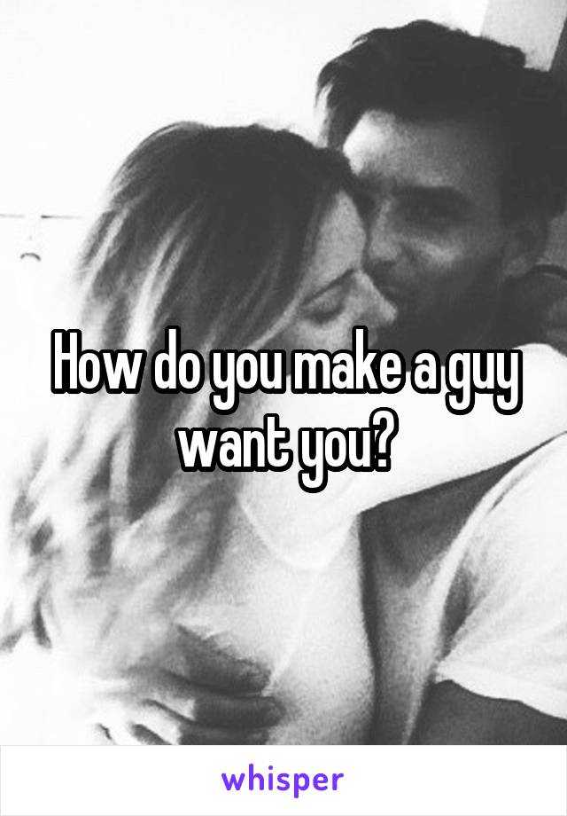 How do you make a guy want you?